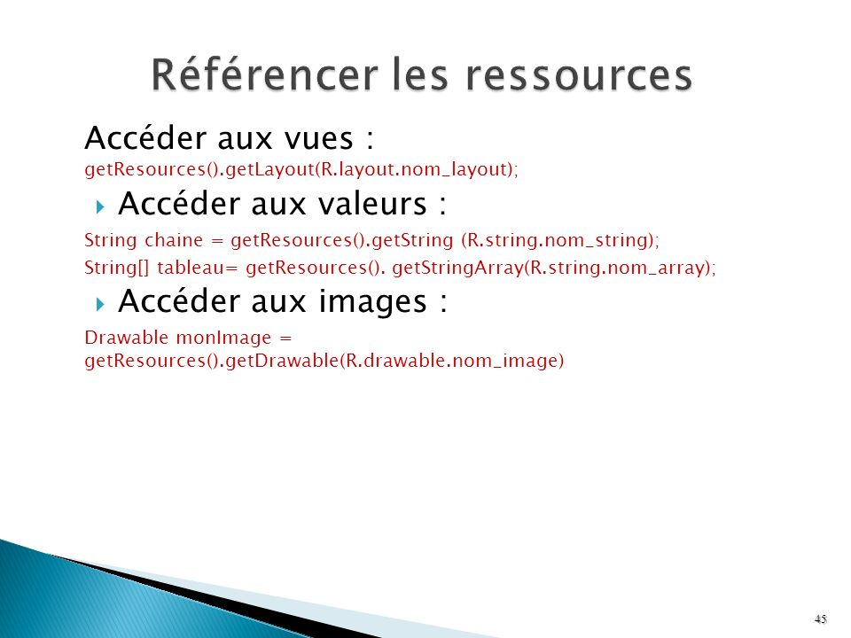 Accéder aux vues : getResources().getLayout(R.layout.nom_layout); Accéder aux valeurs : String chaine = getResources().getString (R.string.nom_string)