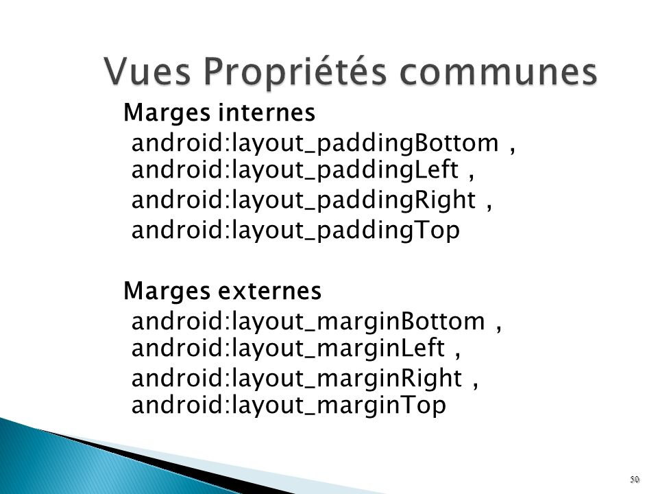 Marges internes android:layout_paddingBottom, android:layout_paddingLeft, android:layout_paddingRight, android:layout_paddingTop Marges externes andro