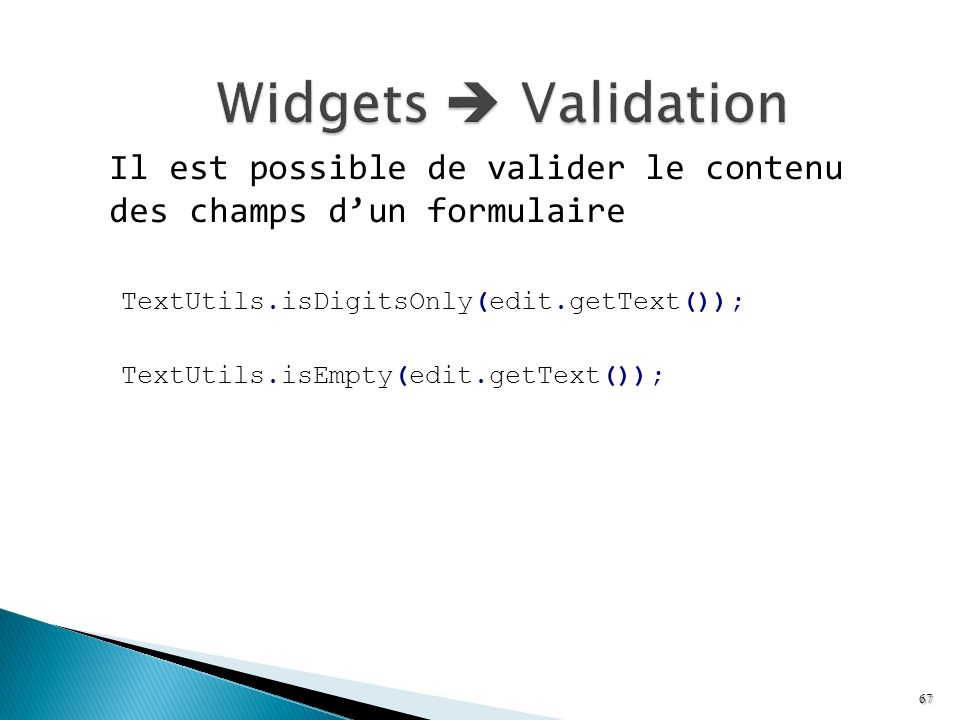 Il est possible de valider le contenu des champs dun formulaire TextUtils.isDigitsOnly(edit.getText()); TextUtils.isEmpty(edit.getText()); 67