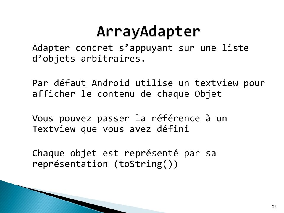 Adapter concret sappuyant sur une liste dobjets arbitraires. Par défaut Android utilise un textview pour afficher le contenu de chaque Objet Vous pouv