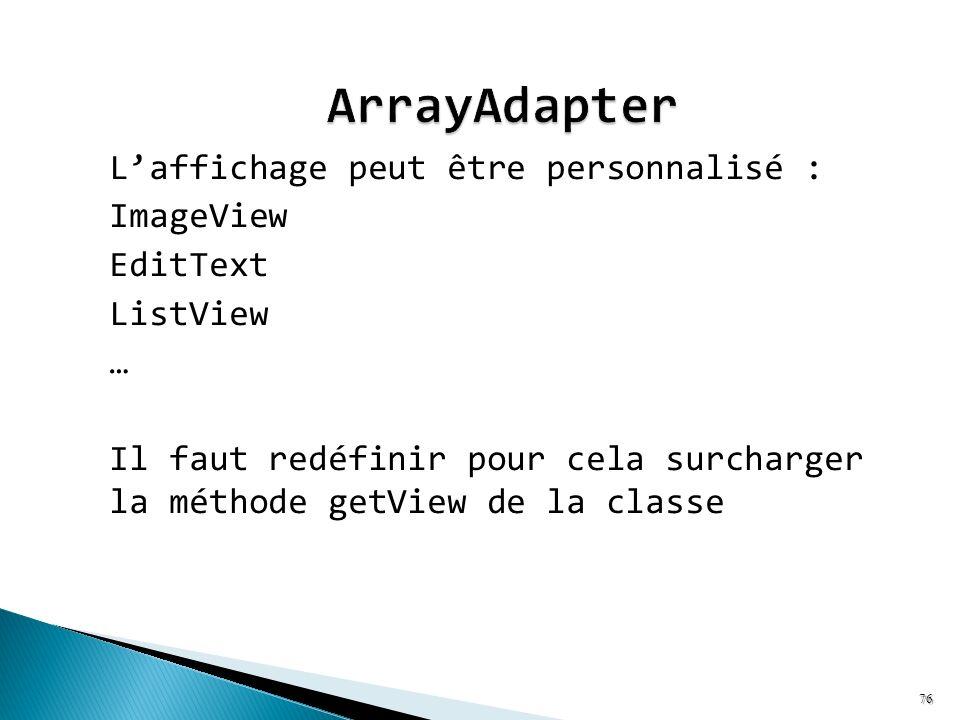Laffichage peut être personnalisé : ImageView EditText ListView … Il faut redéfinir pour cela surcharger la méthode getView de la classe 76