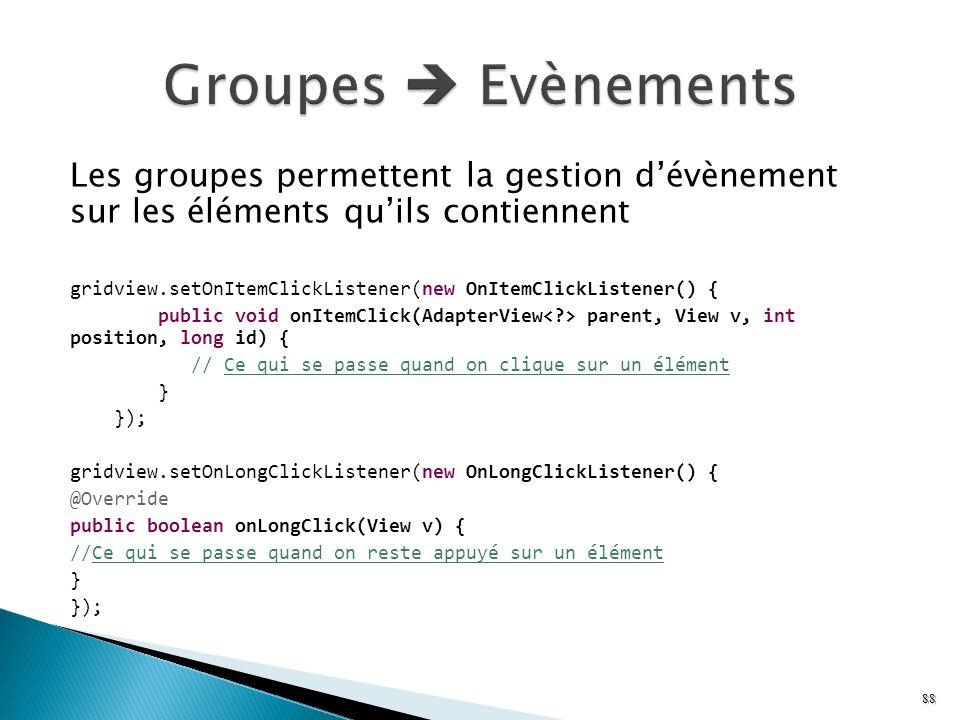 Les groupes permettent la gestion dévènement sur les éléments quils contiennent gridview.setOnItemClickListener(new OnItemClickListener() { public voi