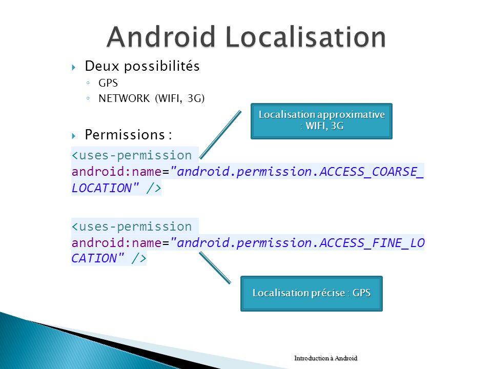 Deux possibilités GPS NETWORK (WIFI, 3G) Permissions : Introduction à Android Localisation approximative : WIFI, 3G Localisation précise : GPS