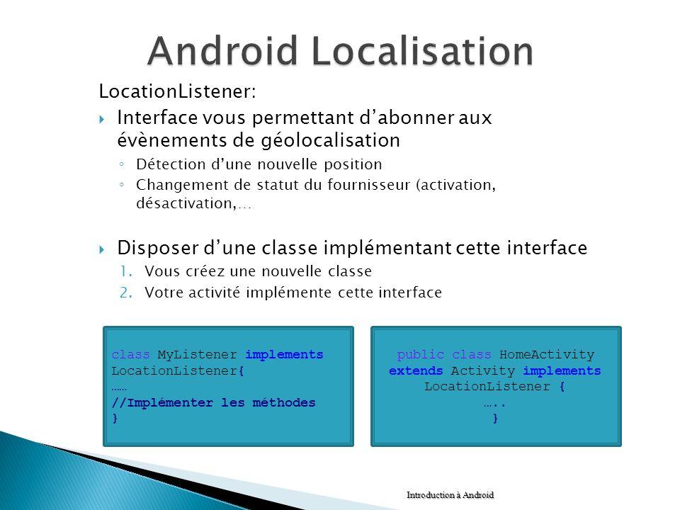 LocationListener: Interface vous permettant dabonner aux évènements de géolocalisation Détection dune nouvelle position Changement de statut du fourni