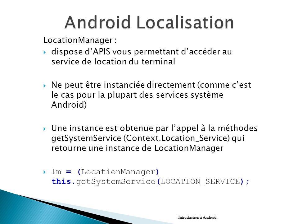 LocationManager : dispose dAPIS vous permettant daccéder au service de location du terminal Ne peut être instanciée directement (comme cest le cas pou