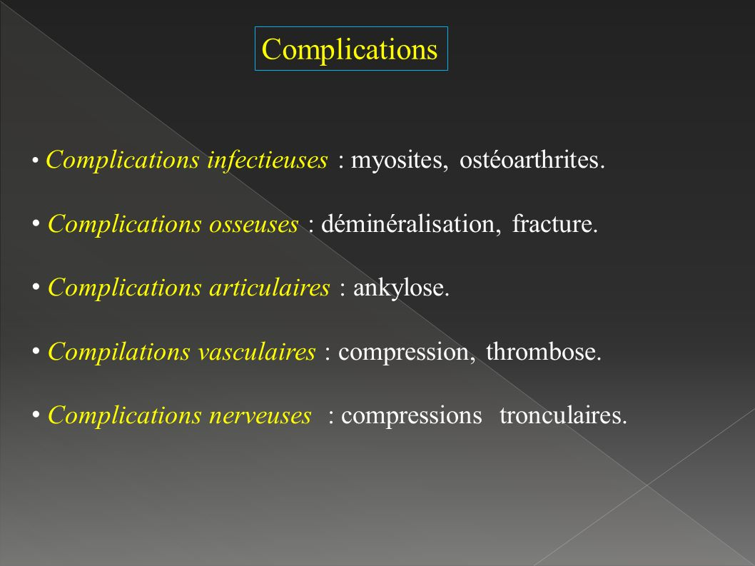 Complications Complications infectieuses : myosites, ostéoarthrites. Complications osseuses : déminéralisation, fracture. Complications articulaires :