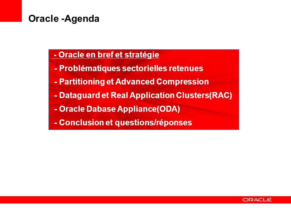 Oracle -Agenda - Oracle en bref et stratégie -- Problématiques sectorielles retenues -- Partitioning et Advanced Compression -- Dataguard et Real Application Clusters(RAC) -- Oracle Dabase Appliance(ODA) -- Conclusion et questions/réponses