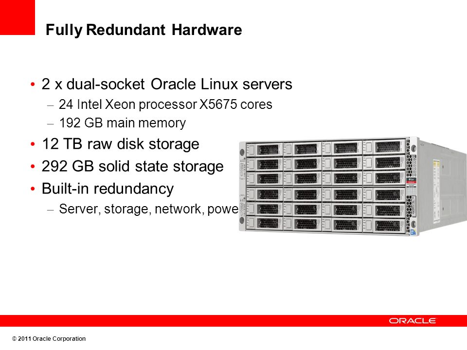 Fully Redundant Hardware 2 x dual-socket Oracle Linux servers – 24 Intel Xeon processor X5675 cores – 192 GB main memory 12 TB raw disk storage 292 GB solid state storage Built-in redundancy – Server, storage, network, power and cooling © 2011 Oracle Corporation
