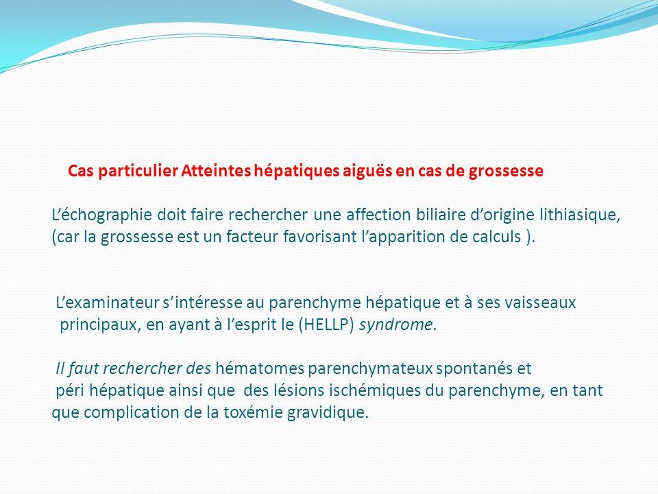 Cas particulier Atteintes hépatiques aiguës en cas de grossesse Léchographie doit faire rechercher une affection biliaire dorigine lithiasique, (car l