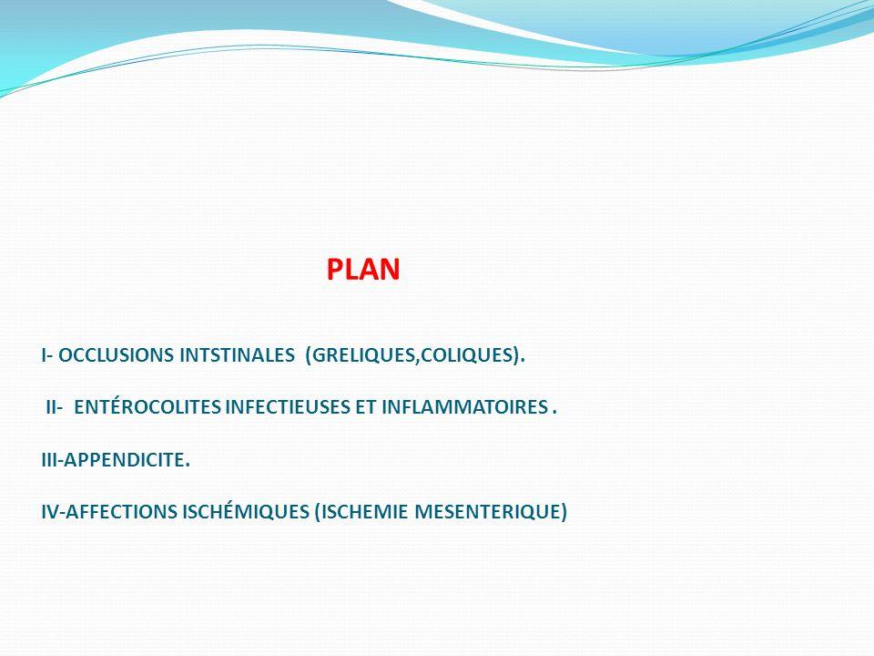 PLAN I- OCCLUSIONS INTSTINALES (GRELIQUES,COLIQUES). II- ENTÉROCOLITES INFECTIEUSES ET INFLAMMATOIRES. III-APPENDICITE. IV-AFFECTIONS ISCHÉMIQUES (ISC