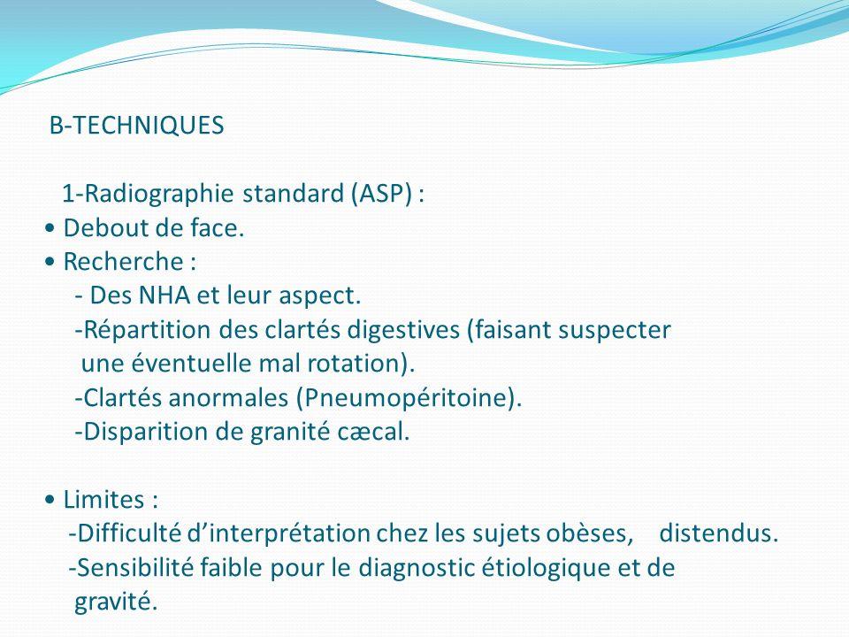 B-TECHNIQUES 1-Radiographie standard (ASP) : Debout de face. Recherche : - Des NHA et leur aspect. -Répartition des clartés digestives (faisant suspec
