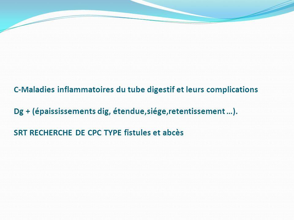 C-Maladies inflammatoires du tube digestif et leurs complications Dg + (épaississements dig, étendue,siége,retentissement …). SRT RECHERCHE DE CPC TYP