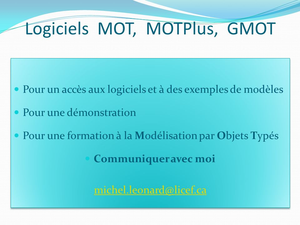 Logiciels MOT, MOTPlus, GMOT Pour un accès aux logiciels et à des exemples de modèles Pour une démonstration Pour une formation à la Modélisation par