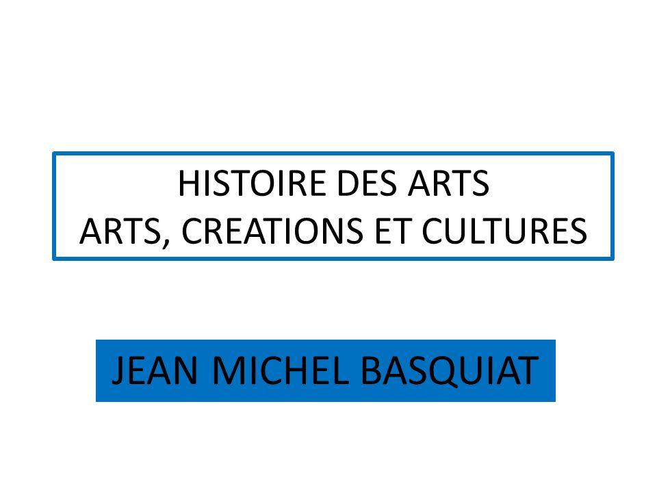 HISTOIRE DES ARTS ARTS, CREATIONS ET CULTURES JEAN MICHEL BASQUIAT