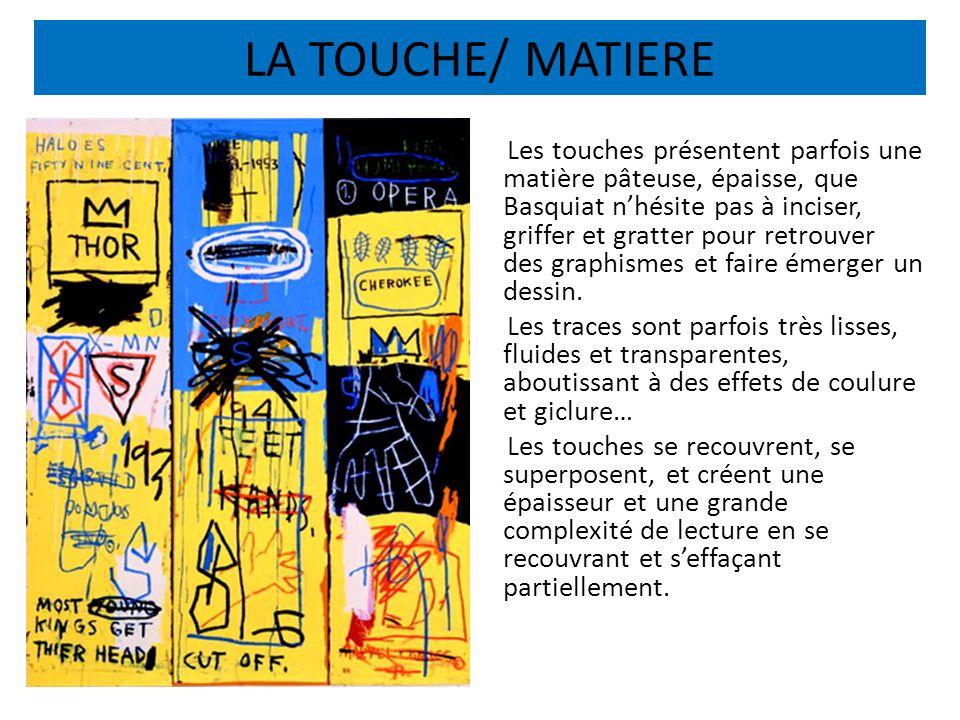 LA TOUCHE/ MATIERE Les touches présentent parfois une matière pâteuse, épaisse, que Basquiat nhésite pas à inciser, griffer et gratter pour retrouver