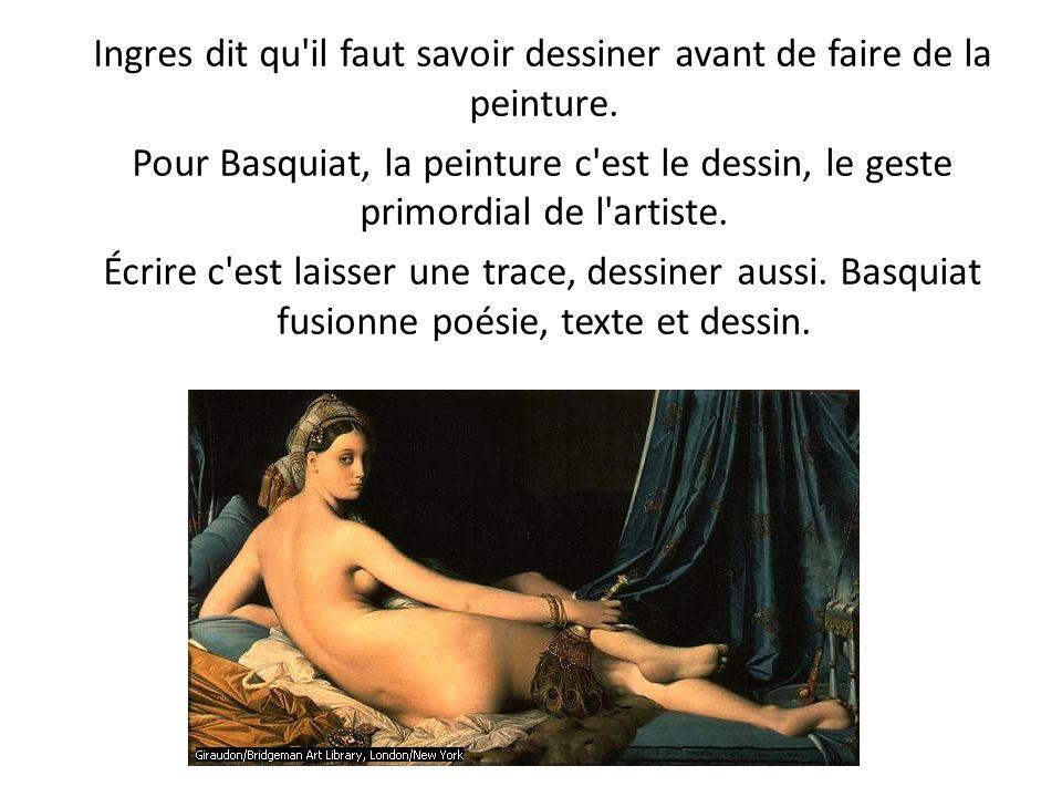 Ingres dit qu'il faut savoir dessiner avant de faire de la peinture. Pour Basquiat, la peinture c'est le dessin, le geste primordial de l'artiste. Écr