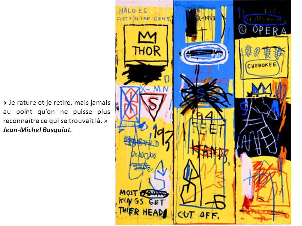 « Je rature et je retire, mais jamais au point quon ne puisse plus reconnaître ce qui se trouvait là. » Jean-Michel Basquiat.