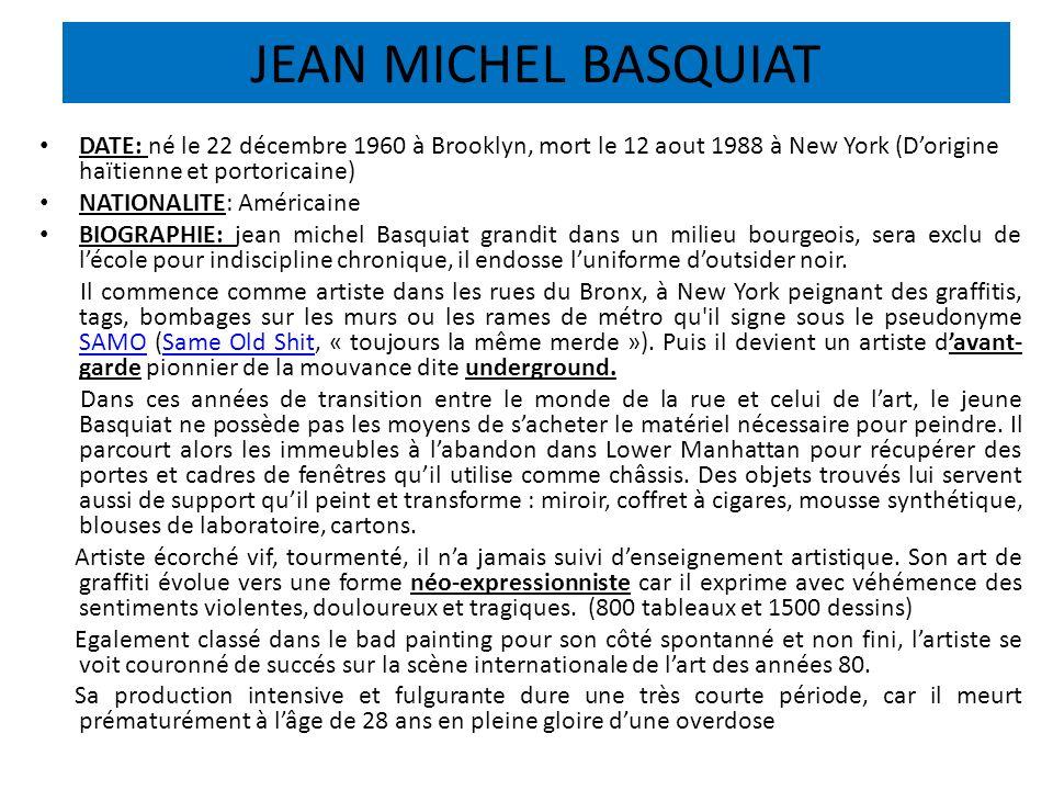JEAN MICHEL BASQUIAT DATE: né le 22 décembre 1960 à Brooklyn, mort le 12 aout 1988 à New York (Dorigine haïtienne et portoricaine) NATIONALITE: Améric