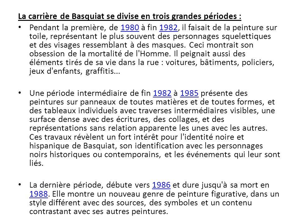 La carrière de Basquiat se divise en trois grandes périodes : Pendant la première, de 1980 à fin 1982, il faisait de la peinture sur toile, représenta
