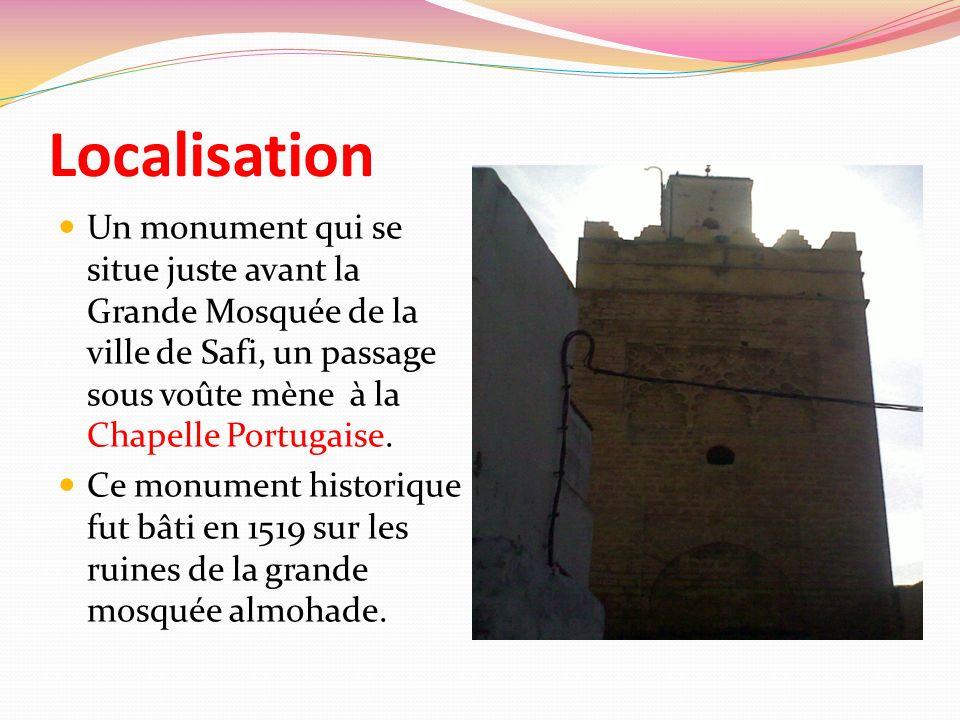Localisation Un monument qui se situe juste avant la Grande Mosquée de la ville de Safi, un passage sous voûte mène à la Chapelle Portugaise. Ce monum