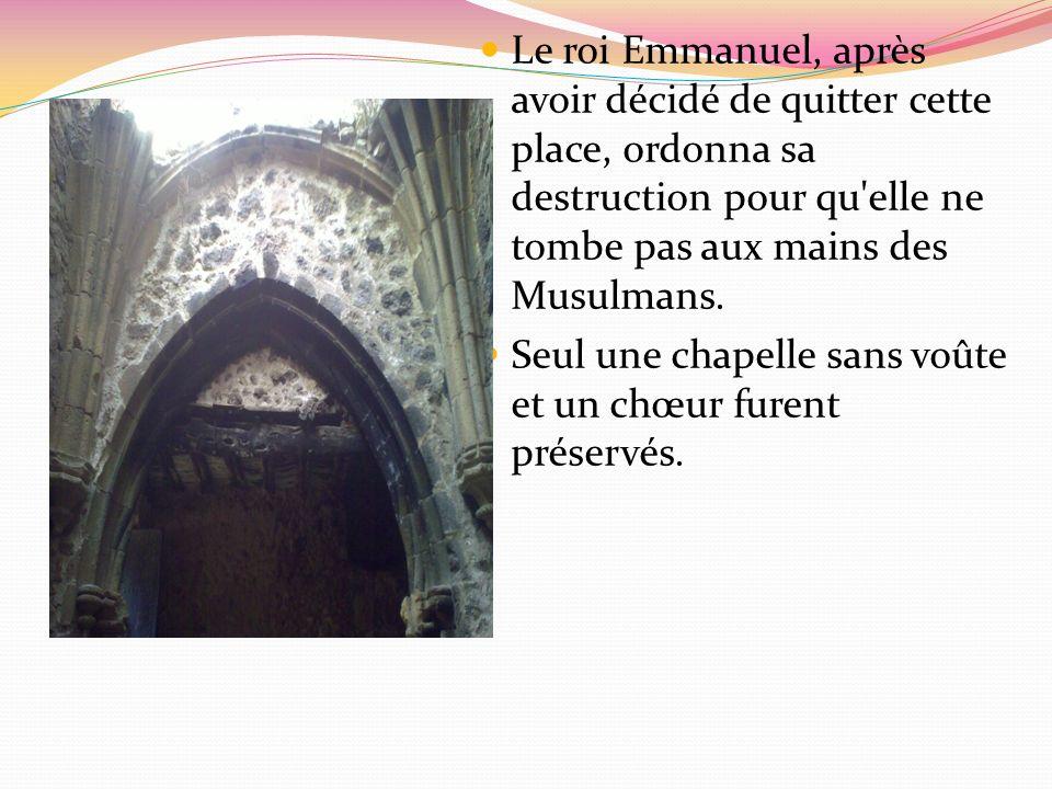 Le roi Emmanuel, après avoir décidé de quitter cette place, ordonna sa destruction pour qu'elle ne tombe pas aux mains des Musulmans. Seul une chapell