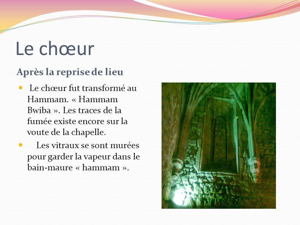 Le chœur Après la reprise de lieu Le chœur fut transformé au Hammam. « Hammam Bwiba ». Les traces de la fumée existe encore sur la voute de la chapell
