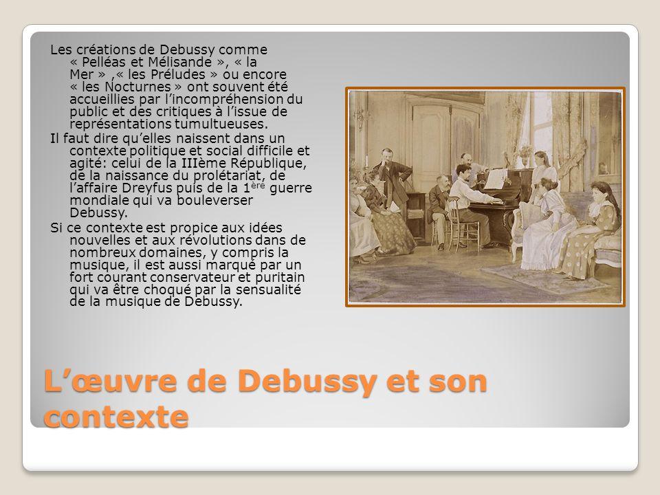 Lœuvre de Debussy et son contexte Les créations de Debussy comme « Pelléas et Mélisande », « la Mer »,« les Préludes » ou encore « les Nocturnes » ont