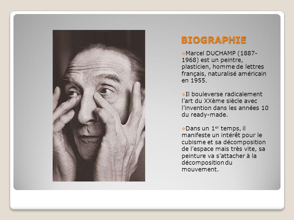 BIOGRAPHIE Marcel DUCHAMP (1887- 1968) est un peintre, plasticien, homme de lettres français, naturalisé américain en 1955. Il bouleverse radicalement