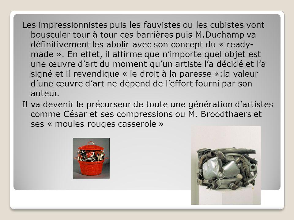 Les impressionnistes puis les fauvistes ou les cubistes vont bousculer tour à tour ces barrières puis M.Duchamp va définitivement les abolir avec son