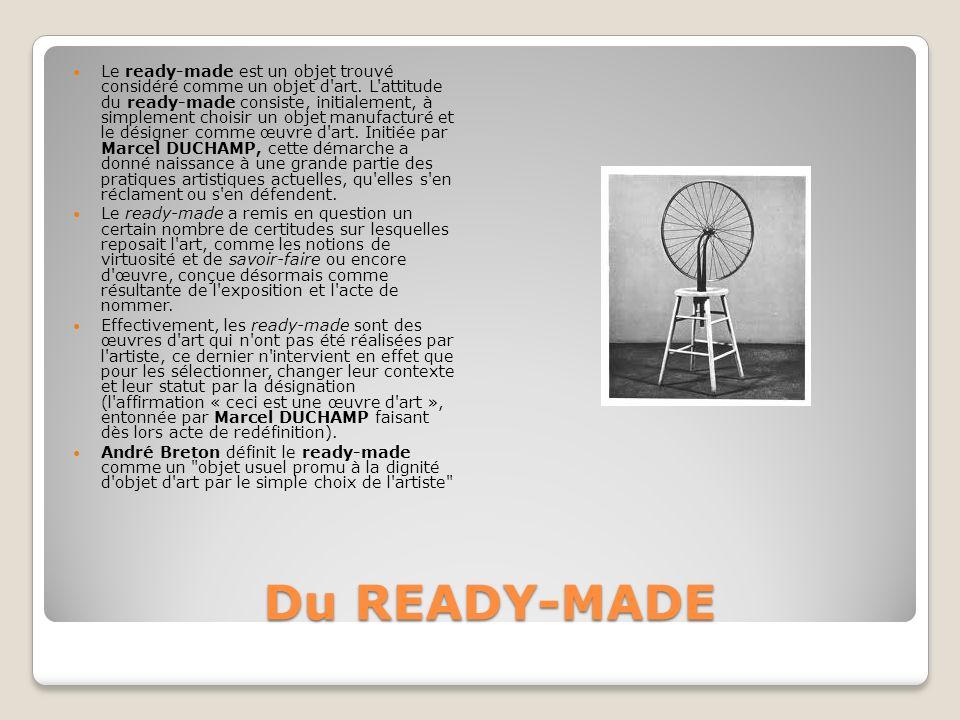 Du READY-MADE Du READY-MADE Le ready-made est un objet trouvé considéré comme un objet d'art. L'attitude du ready-made consiste, initialement, à simpl