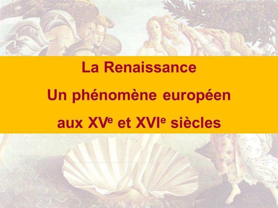 La Renaissance Un phénomène européen aux XV e et XVI e siècles