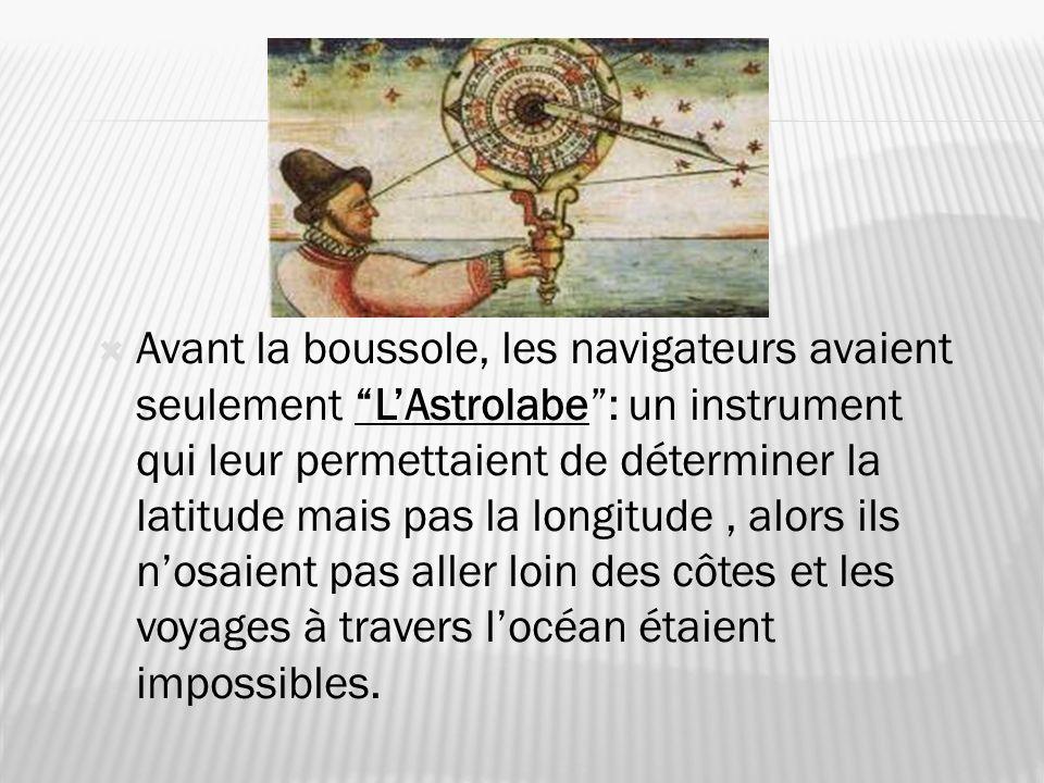 Avant la boussole, les navigateurs avaient seulement LAstrolabe: un instrument qui leur permettaient de déterminer la latitude mais pas la longitude,