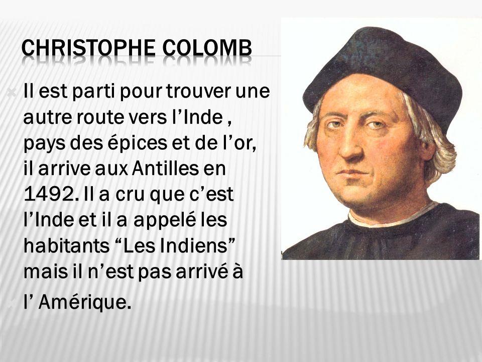 Il est parti pour trouver une autre route vers lInde, pays des épices et de lor, il arrive aux Antilles en 1492. Il a cru que cest lInde et il a appel
