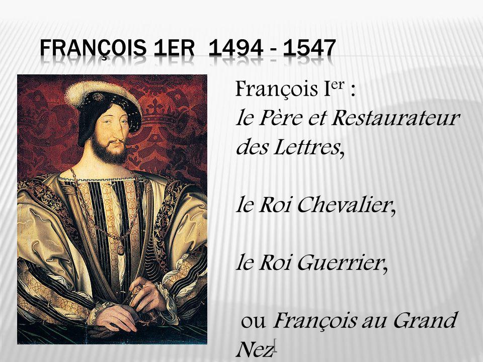 François I er : le Père et Restaurateur des Lettres, le Roi Chevalier, le Roi Guerrier, ou François au Grand Nez [ [
