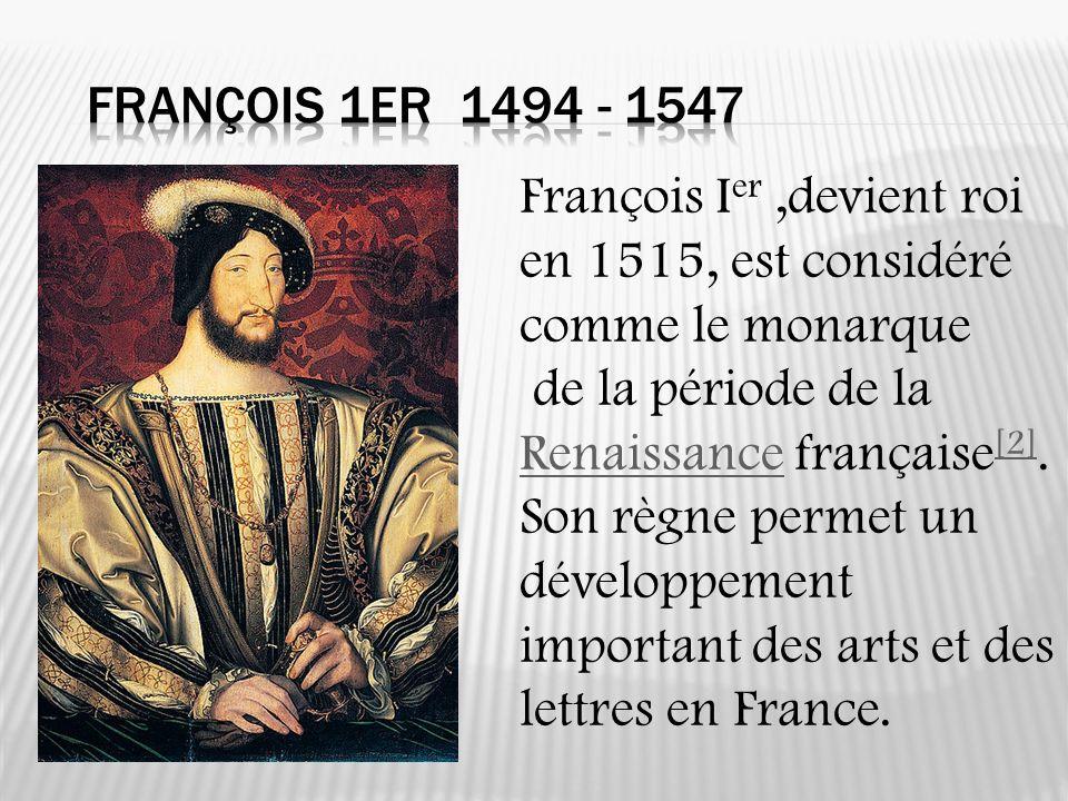 François I er,devient roi en 1515, est considéré comme le monarque de la période de la Renaissance française [2]. Renaissance [2] Son règne permet un