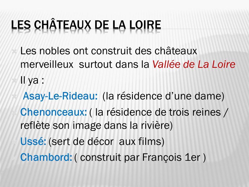 Les nobles ont construit des châteaux merveilleux surtout dans la Vallée de La Loire Il ya : Asay-Le-Rideau: (la résidence dune dame) Chenonceaux: ( l