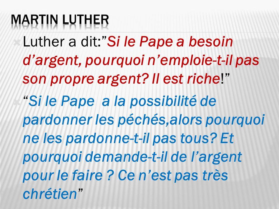 Luther a dit:Si le Pape a besoin dargent, pourquoi nemploie-t-il pas son propre argent? Il est riche! Si le Pape a la possibilité de pardonner les péc
