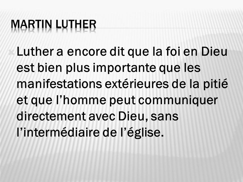Luther a encore dit que la foi en Dieu est bien plus importante que les manifestations extérieures de la pitié et que lhomme peut communiquer directem