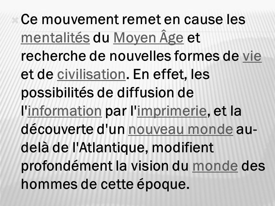 Ce mouvement remet en cause les mentalités du Moyen Âge et recherche de nouvelles formes de vie et de civilisation. En effet, les possibilités de diff