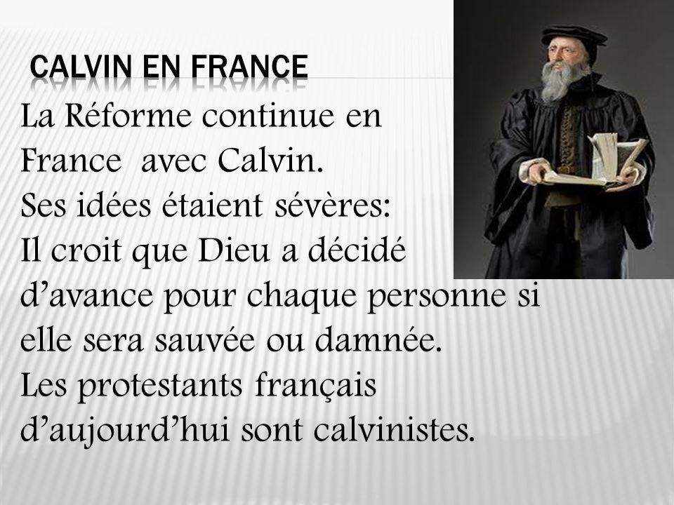 La Réforme continue en France avec Calvin. Ses idées étaient sévères: Il croit que Dieu a décidé davance pour chaque personne si elle sera sauvée ou d