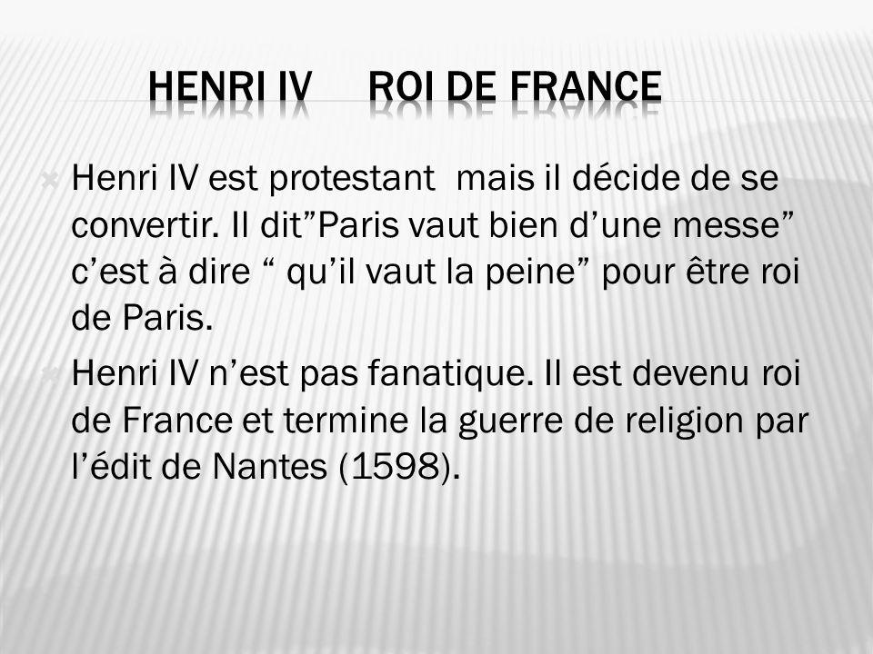 Henri IV est protestant mais il décide de se convertir. Il ditParis vaut bien dune messe cest à dire quil vaut la peine pour être roi de Paris. Henri