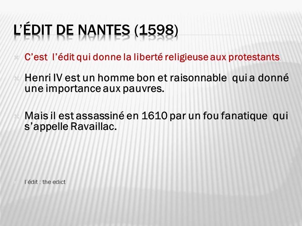 Cest lédit qui donne la liberté religieuse aux protestants. Henri IV est un homme bon et raisonnable qui a donné une importance aux pauvres. Mais il e
