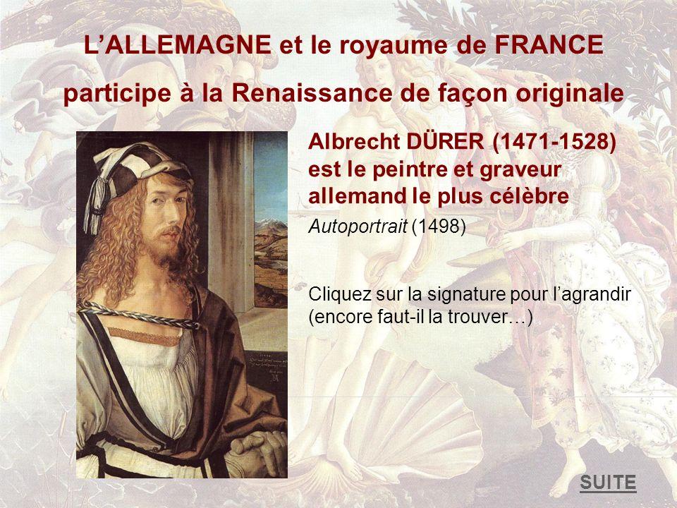 LALLEMAGNE et le royaume de FRANCE participe à la Renaissance de façon originale Albrecht DÜRER (1471-1528) est le peintre et graveur allemand le plus