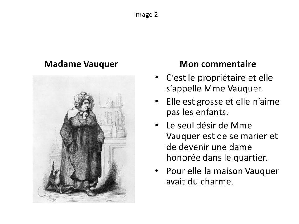 Image 2 Madame VauquerMon commentaire Cest le propriétaire et elle sappelle Mme Vauquer. Elle est grosse et elle naime pas les enfants. Le seul désir
