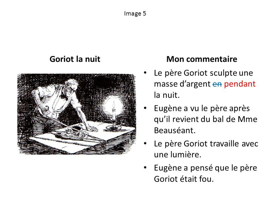 Image 5 Goriot la nuitMon commentaire Le père Goriot sculpte une masse dargent en pendant la nuit. Eugène a vu le père après quil revient du bal de Mm