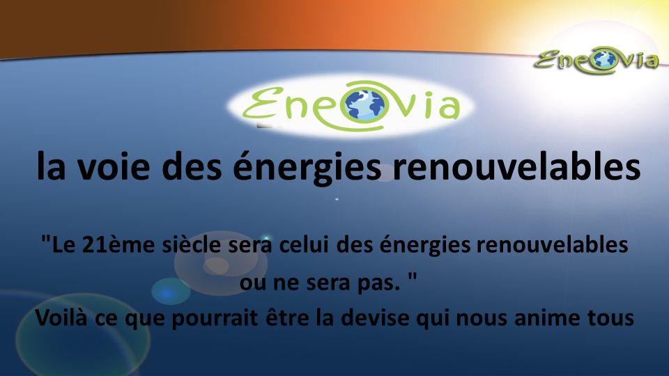 ENEOVIA la voie des énergies renouvelables Voilà ce que pourrait être la devise qui nous anime tous Le 21ème siècle sera celui des énergies renouvelables ou ne sera pas.
