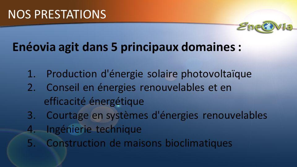 NOS PRESTATIONS Enéovia agit dans 5 principaux domaines : 1. Production d'énergie solaire photovoltaïque 2. Conseil en énergies renouvelables et en ef