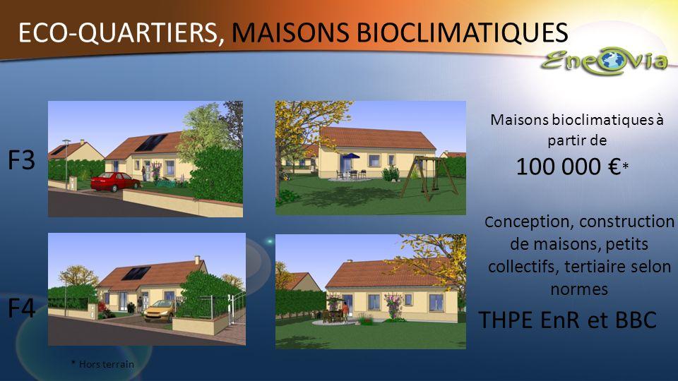 ECO-QUARTIERS, MAISONS BIOCLIMATIQUES Co nception, construction de maisons, petits collectifs, tertiaire selon normes Maisons bioclimatiques à partir de * Hors terrain F4 F3 100 000 * Construction de maisons bioclimatiques THPE EnR et BBC