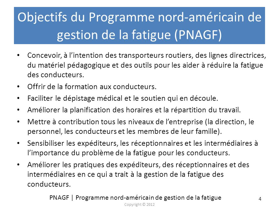 PNAGF | Programme nord-américain de gestion de la fatigue Copyright © 2012 45 Sélection de directives de la TCA et la NITL pour les transporteurs et les conducteurs Proposer des temps de transport favorisant le respect de la réglementation sur les HDS et des limites de vitesse.