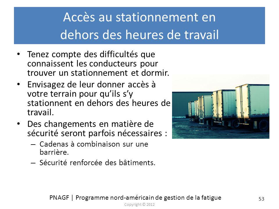 PNAGF | Programme nord-américain de gestion de la fatigue Copyright © 2012 53 Accès au stationnement en dehors des heures de travail Tenez compte des